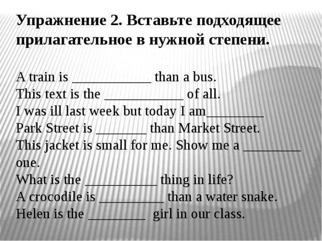 Упражнение 2. Вставьте подходящее прилагательное в нужной степени. A train is...