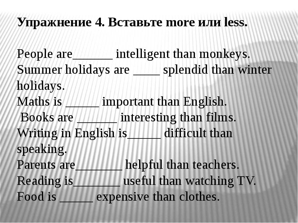 Упражнение 4. Вставьте more или less. People are______ intelligent than monke...