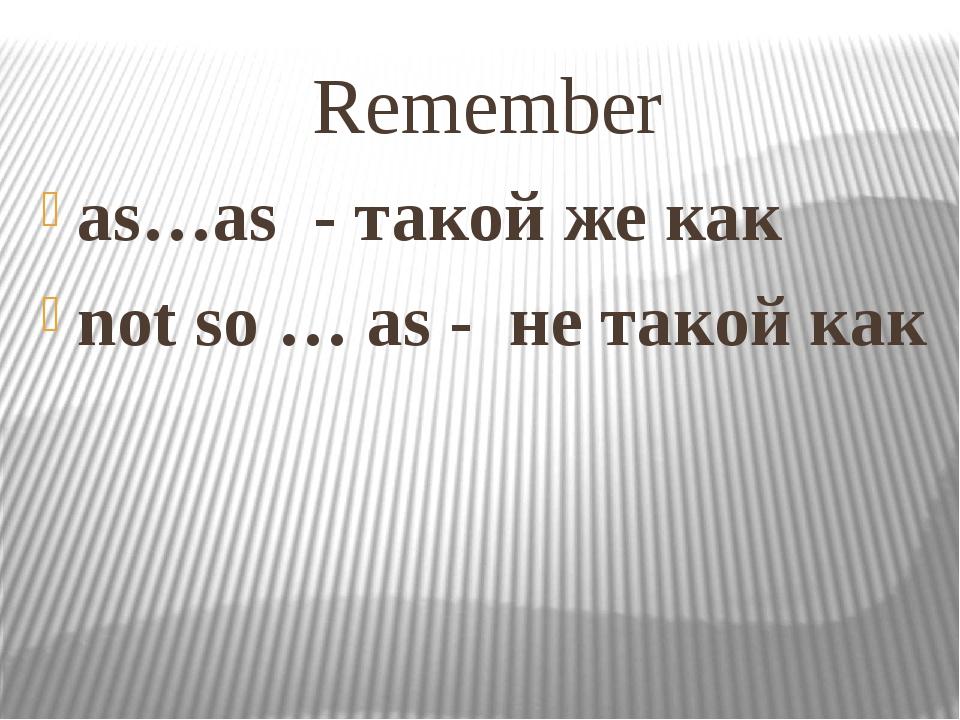 Remember as…as - такой же как not so … as - не такой как