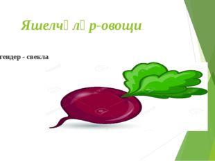 Яшелчәләр-овощи Чогендер - свекла