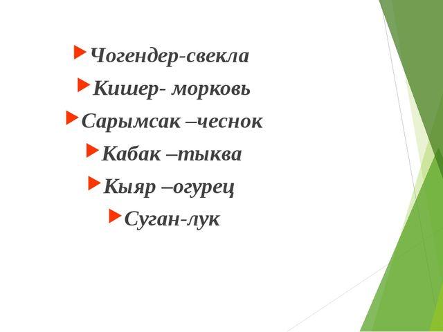 Чогендер-свекла Кишер- морковь Сарымсак –чеснок Кабак –тыква Кыяр –огурец Су...