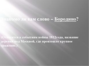 Знакомо ли вам слово – Бородино?  (Относится к событиям войны 1812года, наз