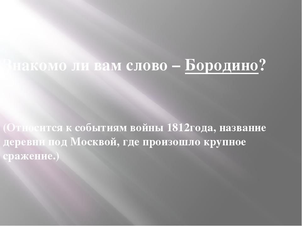 Знакомо ли вам слово – Бородино?  (Относится к событиям войны 1812года, наз...