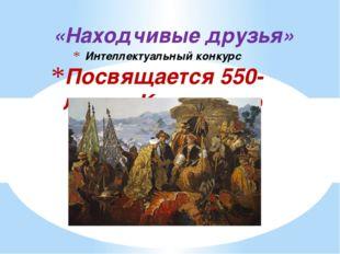 Интеллектуальный конкурс Посвящается 550-летию Казахского ханства «Находчивые