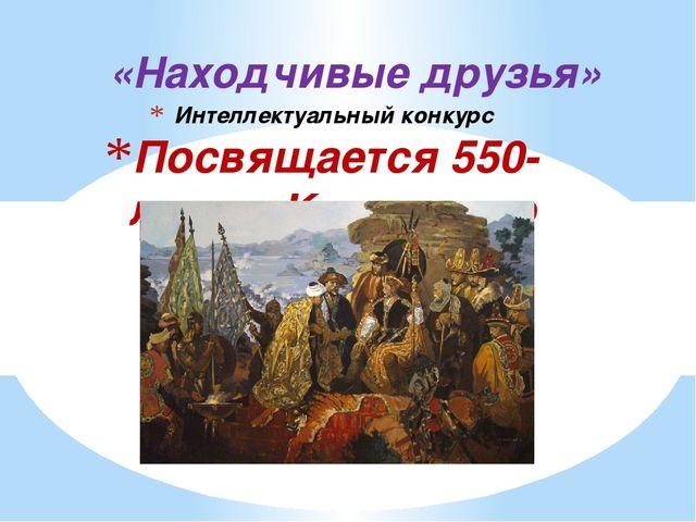 Интеллектуальный конкурс Посвящается 550-летию Казахского ханства «Находчивые...