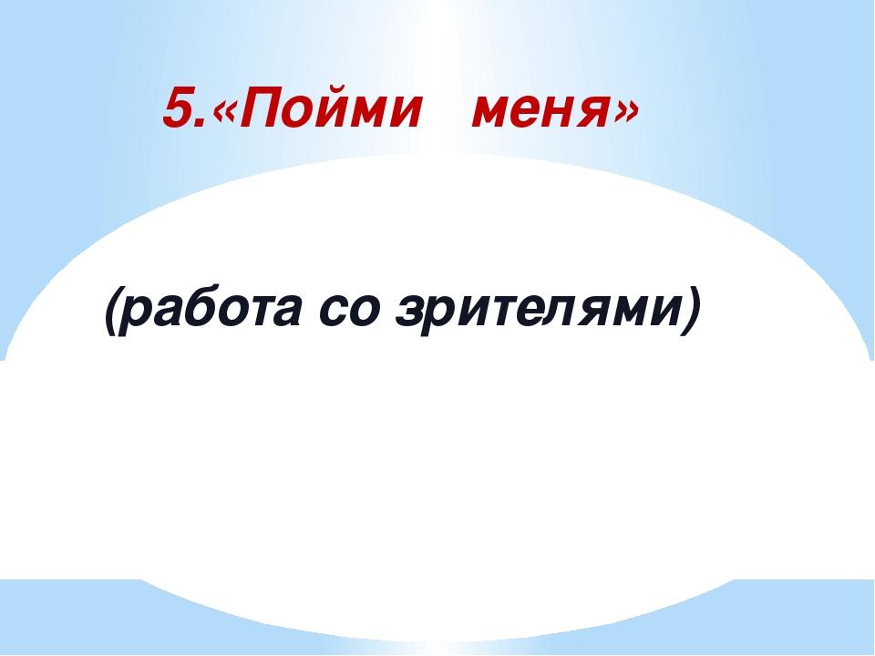 5.«Пойми меня» (работа со зрителями)