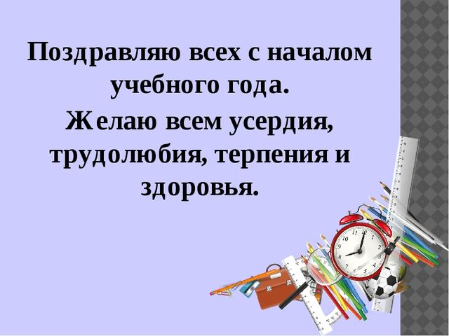 Поздравляю всех с началом учебного года. Желаю всем усердия, трудолюбия, терп...