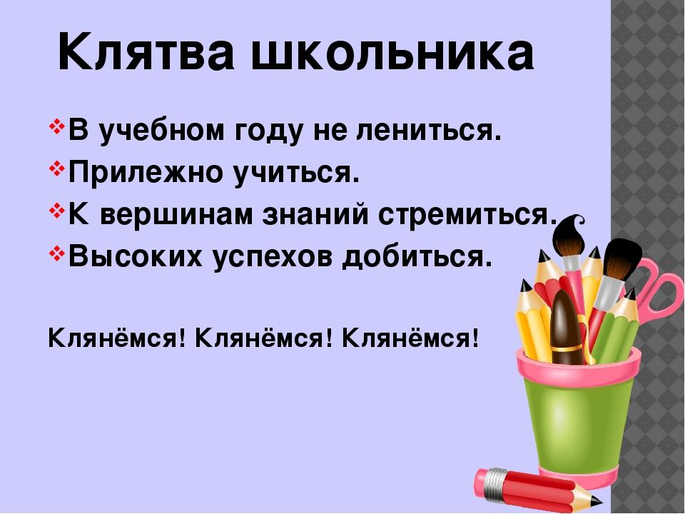 Клятва школьника В учебном году не лениться. Прилежно учиться. К вершинам зна...