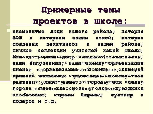 Примерные темы проектов в школе: знаменитые люди нашего района; история ВОВ в...