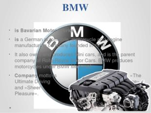 BMW is Bavarian Motor Works is a German automobile, motorcycle and engine ma