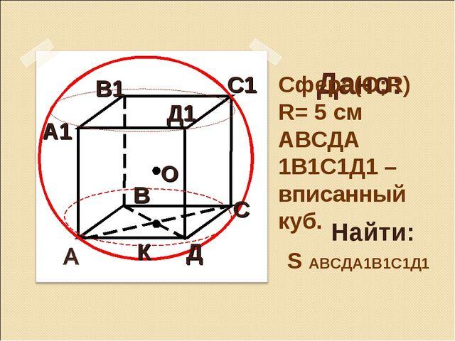 Дано: Сфера(О;R) R= 5 см АВСДА 1В1С1Д1 – вписанный куб. Найти: S АВСДА1В1С1Д...
