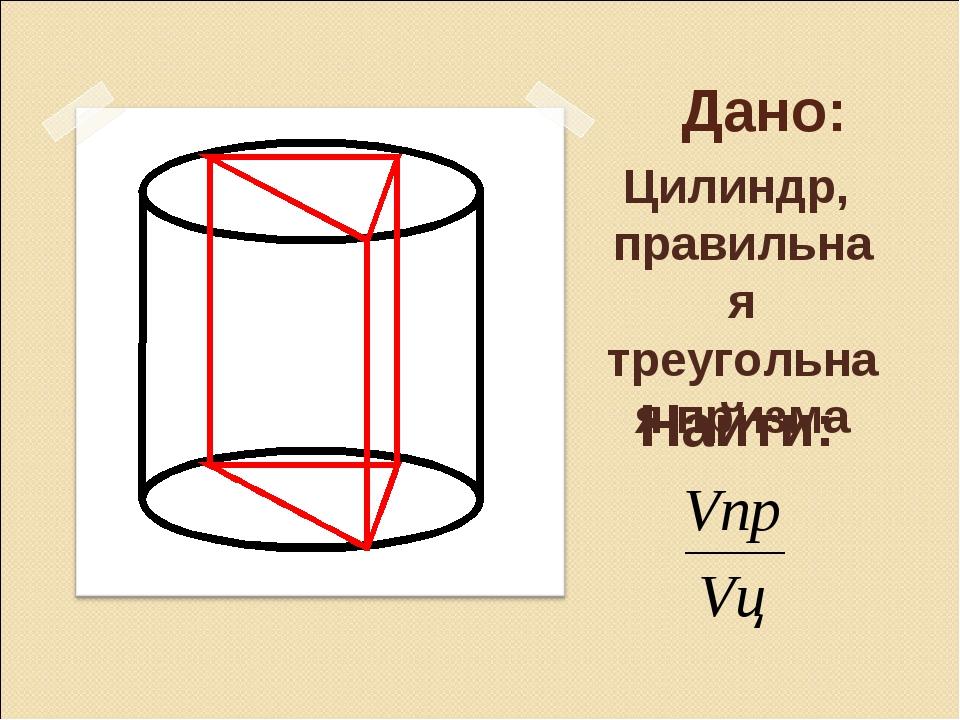 Дано: Цилиндр, правильная треугольная призма Найти:
