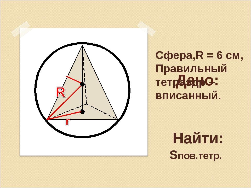 Дано: Сфера,R = 6 см, Правильный тетраэдр – вписанный. Найти: Sпов.тетр.