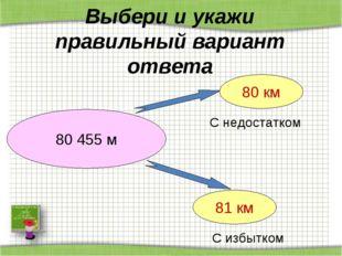 Выбери и укажи правильный вариант ответа 80 455 м 80 км 81 км С недостатком С