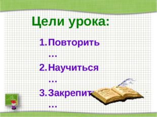 Цели урока: Повторить… Научиться… Закрепить… *