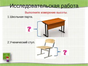 Исследовательская работа Выполните измерение высоты. 1.Школьная парта.  2.Уч