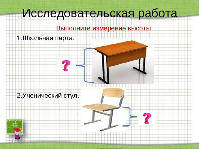 Исследовательская работа Выполните измерение высоты. 1.Школьная парта.  2.Уч...