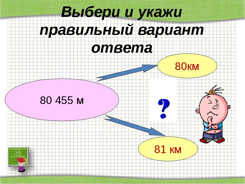 Выбери и укажи правильный вариант ответа 80 455 м 80км 81 км