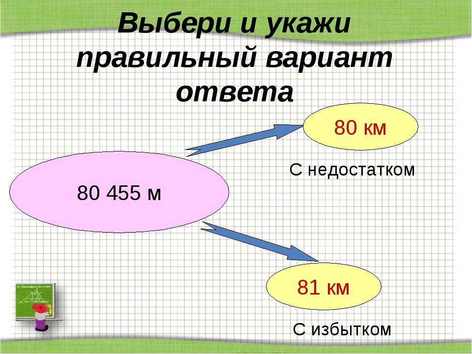 Выбери и укажи правильный вариант ответа 80 455 м 80 км 81 км С недостатком С...