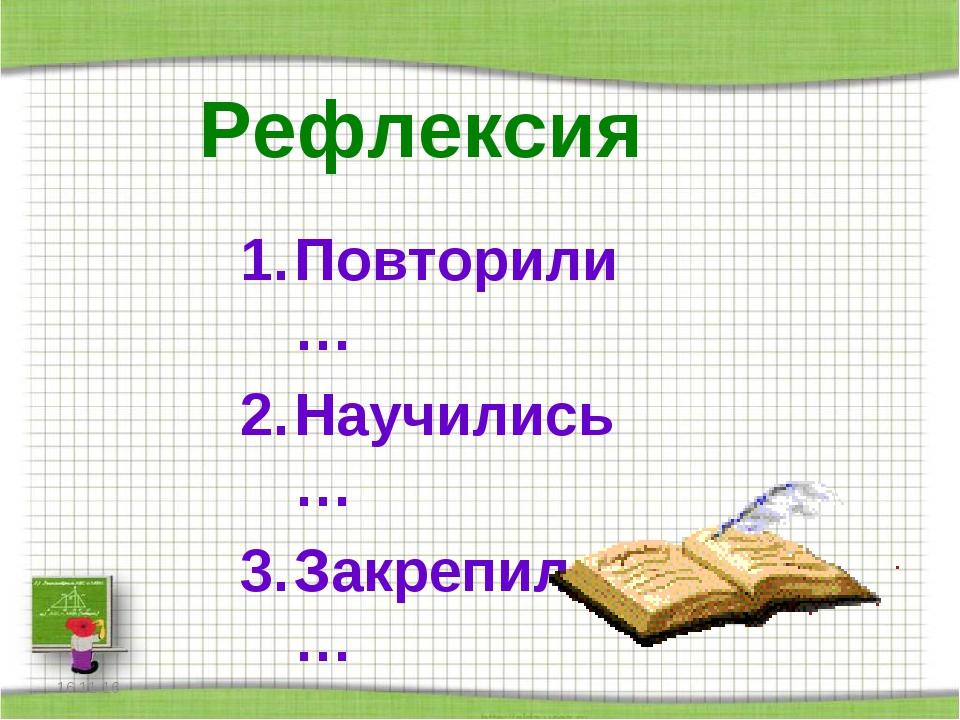 Рефлексия Повторили… Научились… Закрепили… *