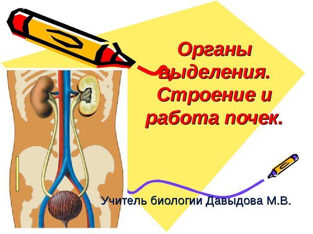 Органы выделения. Строение и работа почек. Учитель биологии Давыдова М.В.