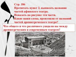 Стр. 186 Прочитать пункт 2, выписать названия частей афинского театра. Показа