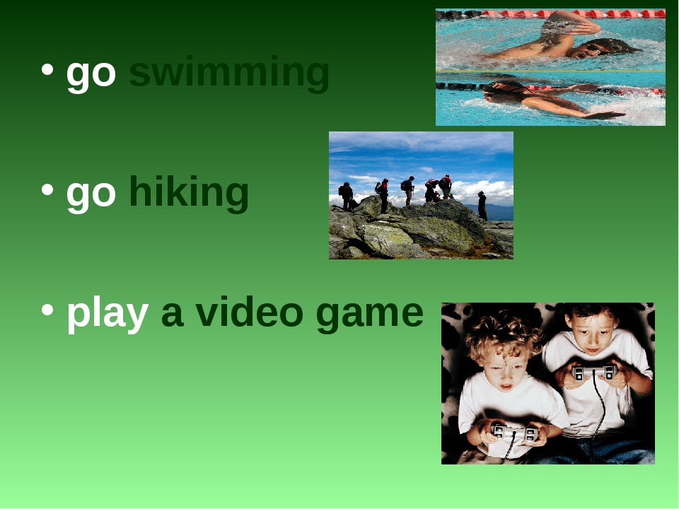 go swimming go hiking play a video game
