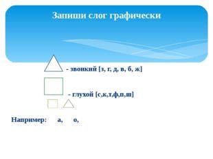 - звонкий [з, г, д, в, б, ж] - глухой [с,к,т,ф,п,ш] Например: а, о, Запиши с