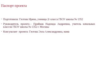 Паспорт проекта Подготовила: Глотова Ирина, ученица 2г класса ГБОУ школы № 13