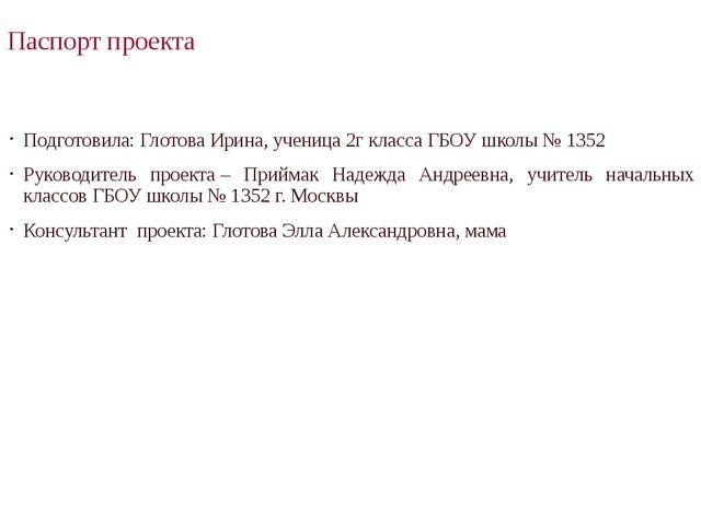 Паспорт проекта Подготовила: Глотова Ирина, ученица 2г класса ГБОУ школы № 13...