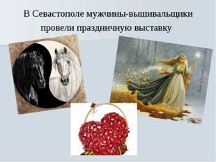 В Севастополе мужчины-вышивальщики провели праздничную выставку