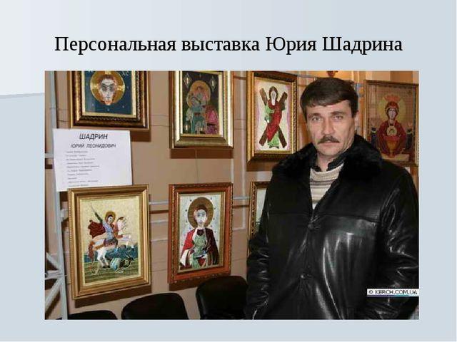 Персональная выставка Юрия Шадрина