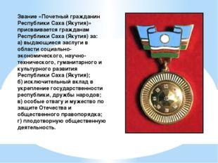 Звание «Почетный гражданин Республики Саха (Якутия)» присваивается гражданам