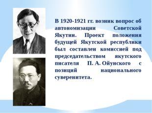 В 1920-1921гг. возник вопрос об автономизации Советской Якутии. Проект полож