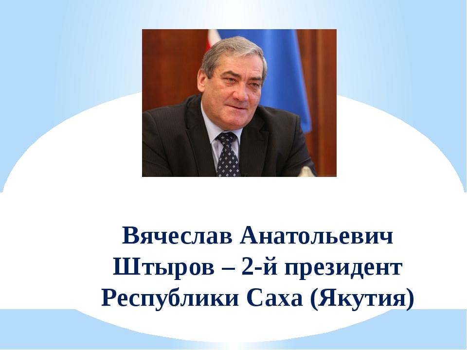 Вячеслав Анатольевич Штыров – 2-й президент Республики Саха (Якутия)