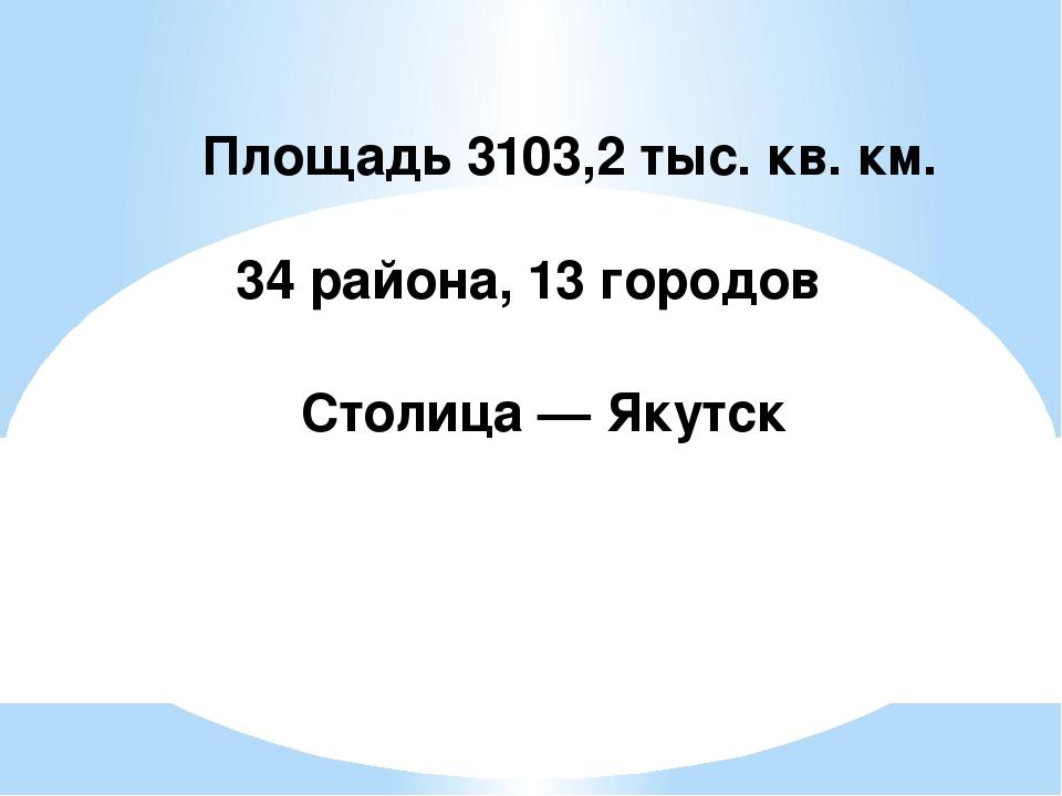 Площадь 3103,2 тыс. кв. км. 34 района, 13 городов Столица — Якутск