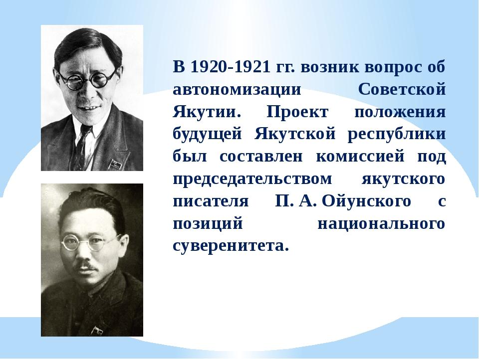 В 1920-1921гг. возник вопрос об автономизации Советской Якутии. Проект полож...