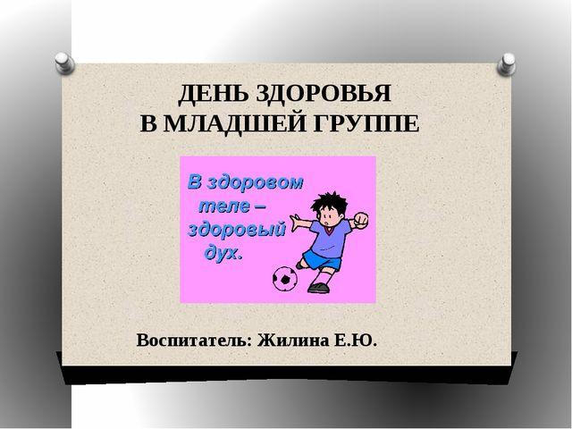 ДЕНЬ ЗДОРОВЬЯ В МЛАДШЕЙ ГРУППЕ Воспитатель: Жилина Е.Ю.