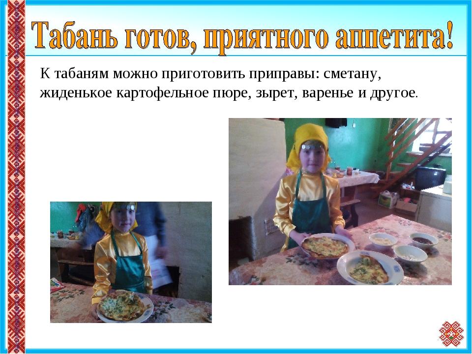 * К табаням можно приготовить приправы: сметану, жиденькое картофельное пюре,...