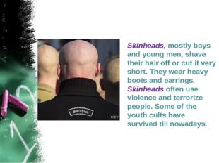 Skinheads, mostly boys and young men, shave their hair off or cut it very sh