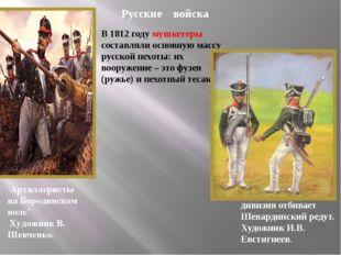 В 1812 году мушкетеры составляли основную массу русской пехоты: их вооружение