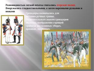 Разновидностью легкой пехоты считались егерские полки. Вооружались гладкоство