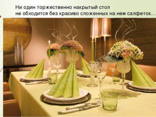 Ни один торжественно накрытый стол не обходится без красиво сложенных на нем