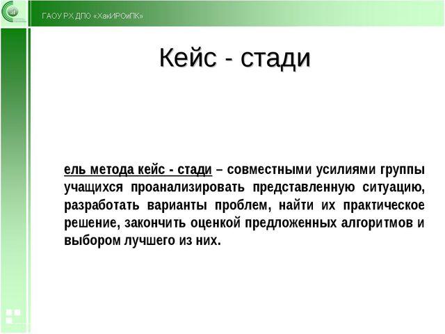 Кейс - стади Цель метода кейс - стади – совместными усилиями группы учащихся...