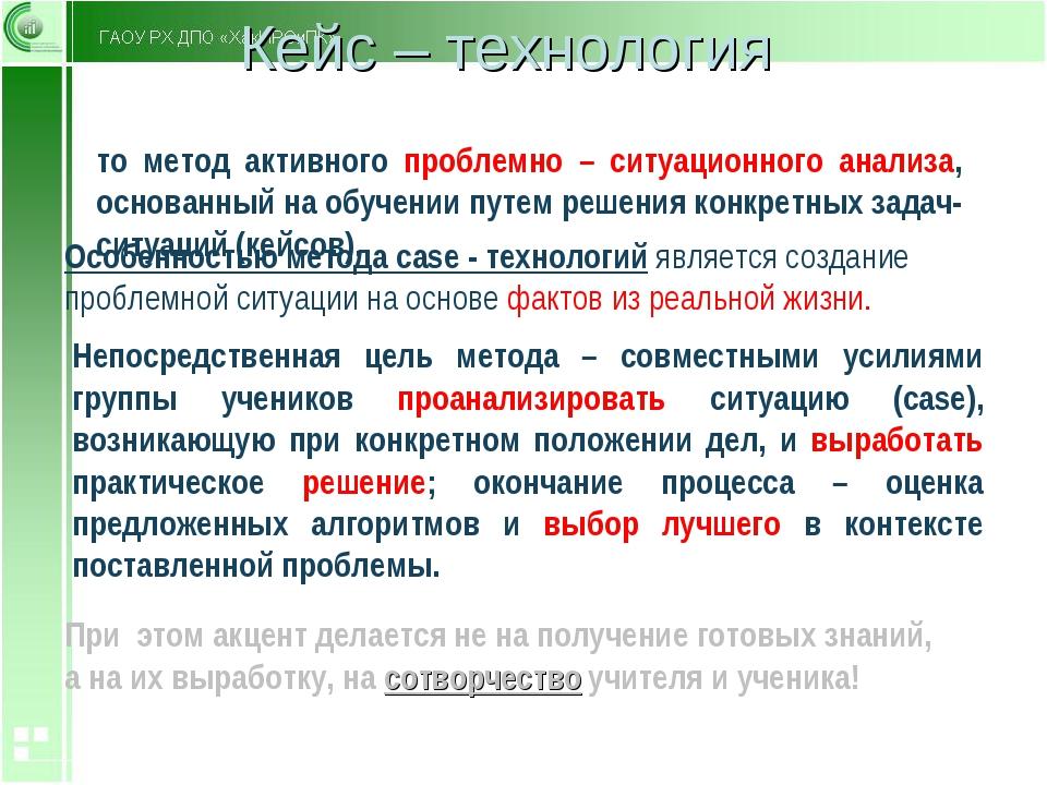 Кейс – технология Это метод активного проблемно – ситуационного анализа, осно...