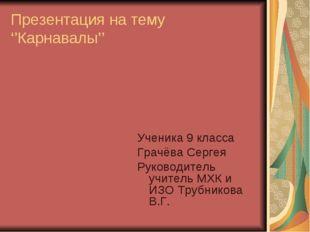 Презентация на тему ''Карнавалы'' Ученика 9 класса Грачёва Сергея Руководител