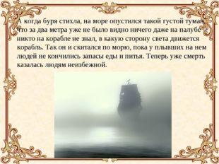 А когда буря стихла, на море опустился такой густой туман, что за два метра у