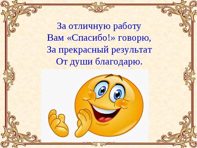 За отличную работу Вам «Спасибо!» говорю, За прекрасный результат От души бла...