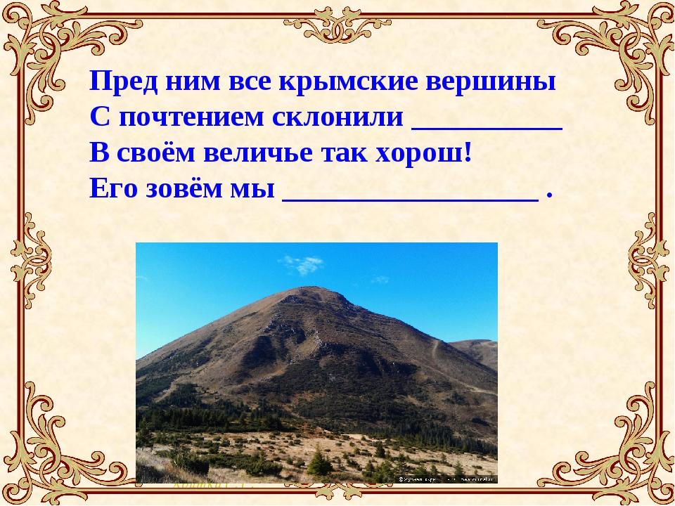Пред ним все крымские вершины С почтением склонили __________ В своём величье...