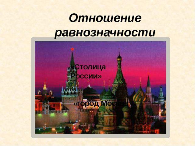 Отношение равнозначности «Столица России» «город Москва»